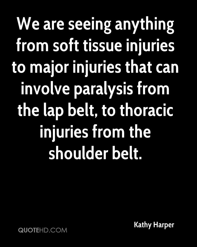 We are seeing anything from soft tissue injuries to major injuries that can involve paralysis from the lap belt, to thoracic injuries from the shoulder belt.