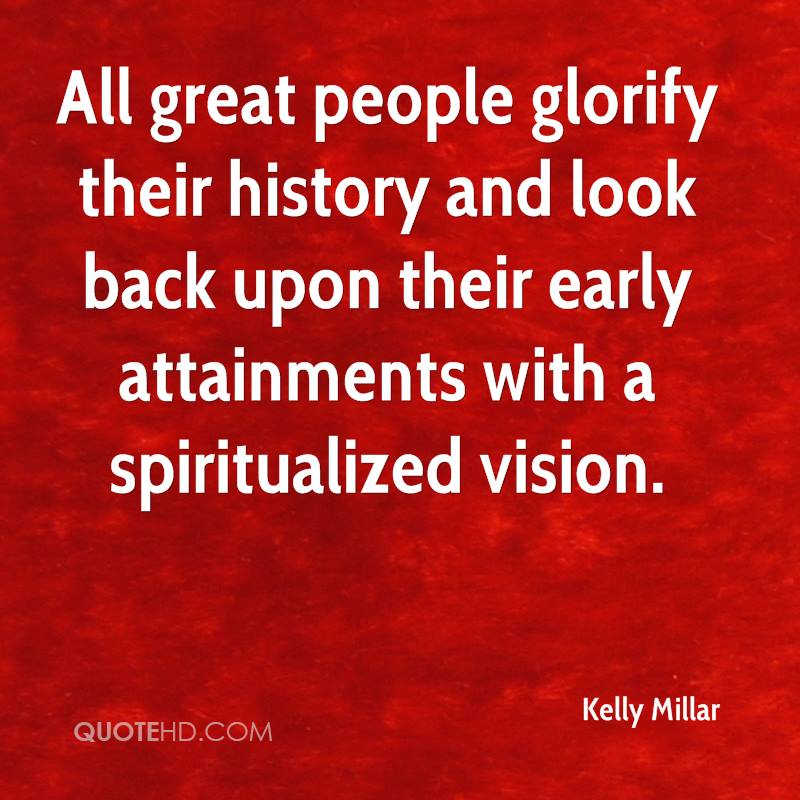 All great people glorify their history and look back upon their early attainments with a spiritualized vision.