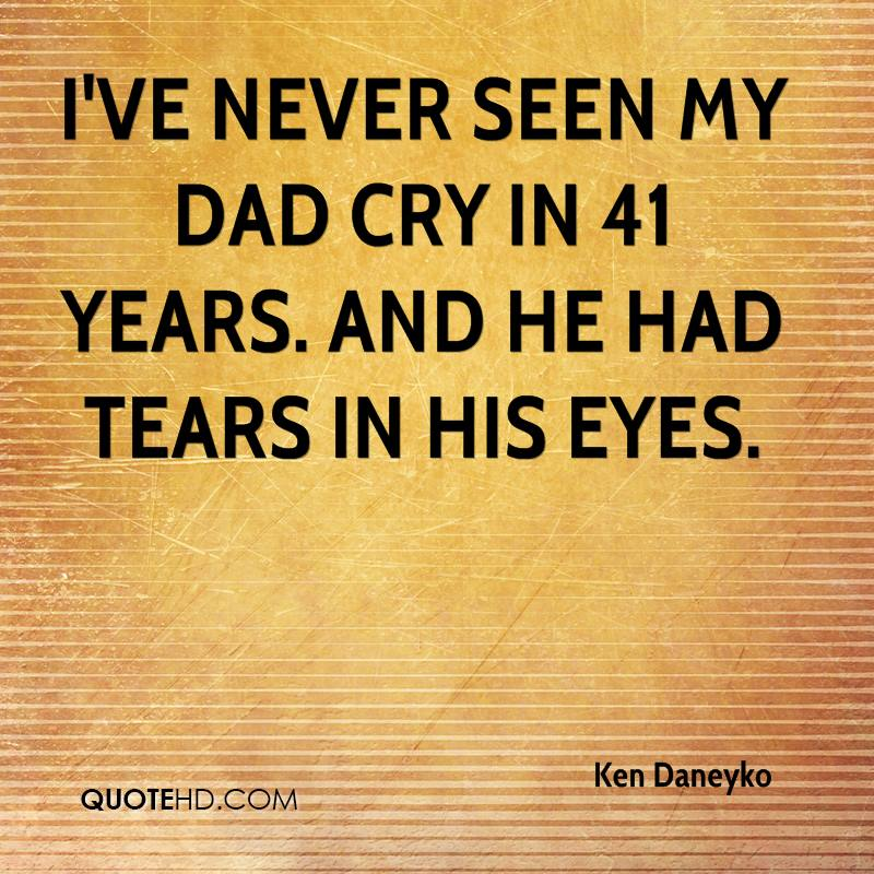 I've never seen my dad cry in 41 years. And he had tears in his eyes.