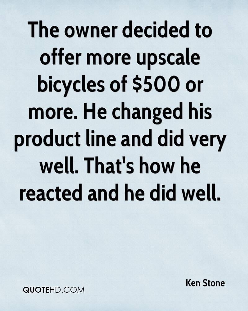 The owner decided to offer more upscale bicycles of $500 or more. He changed his product line and did very well. That's how he reacted and he did well.