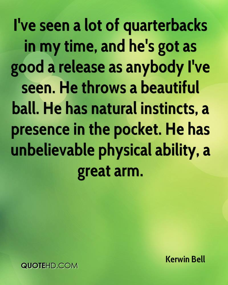 I've seen a lot of quarterbacks in my time, and he's got as good a release as anybody I've seen. He throws a beautiful ball. He has natural instincts, a presence in the pocket. He has unbelievable physical ability, a great arm.