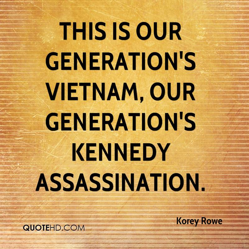 This is our generation's Vietnam, our generation's Kennedy assassination.