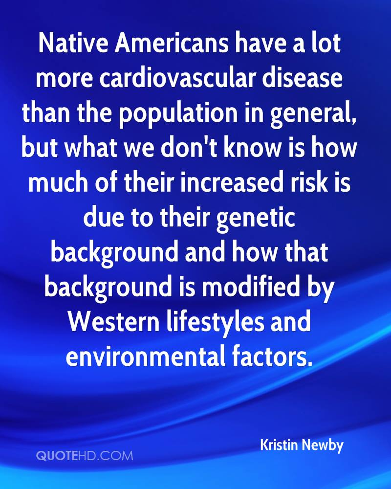 Native Americans have a lot more cardiovascular disease than the population in general, but what we don't know is how much of their increased risk is due to their genetic background and how that background is modified by Western lifestyles and environmental factors.