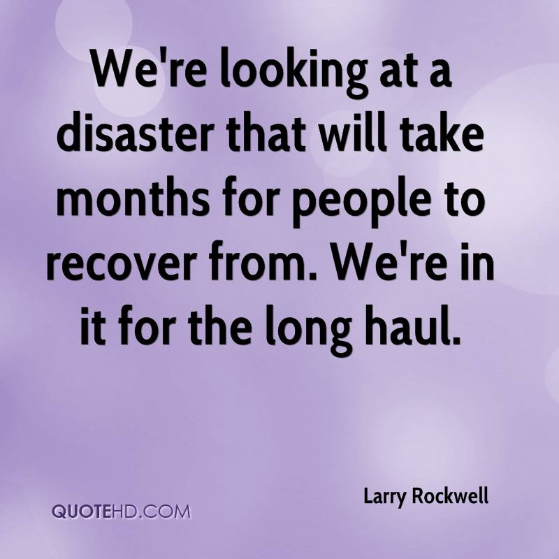 We're looking at a disaster that will take months for people to recover from. We're in it for the long haul.