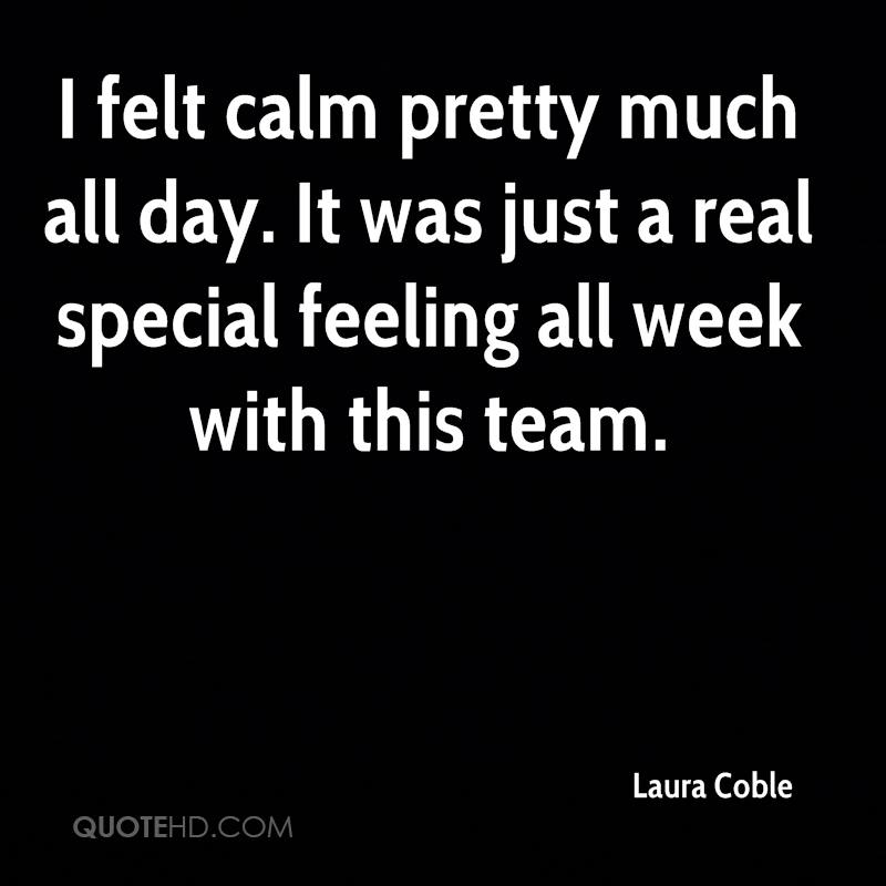 I felt calm pretty much all day. It was just a real special feeling all week with this team.