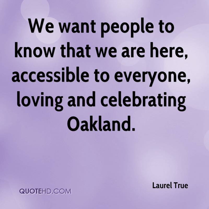 We want people to know that we are here, accessible to everyone, loving and celebrating Oakland.