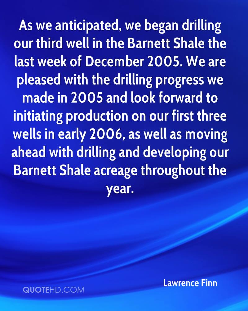 As we anticipated, we began drilling our third well in the Barnett Shale the last week of December 2005. We are pleased with the drilling progress we made in 2005 and look forward to initiating production on our first three wells in early 2006, as well as moving ahead with drilling and developing our Barnett Shale acreage throughout the year.