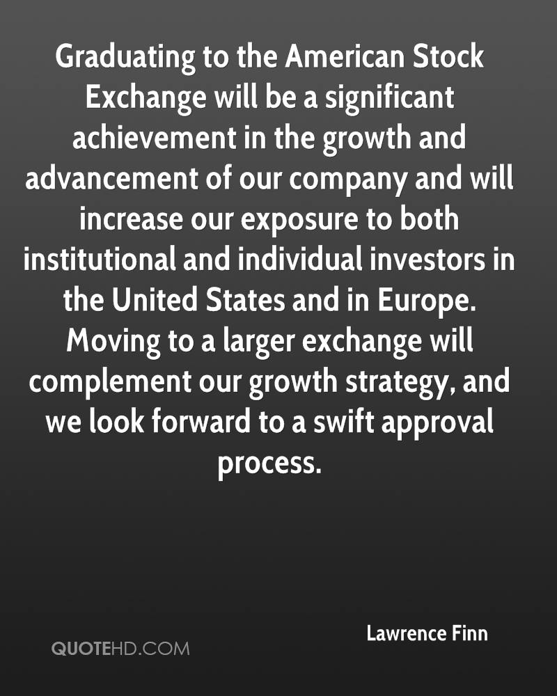 Graduating to the American Stock Exchange will be a significant achievement in the growth and advancement of our company and will increase our exposure to both institutional and individual investors in the United States and in Europe. Moving to a larger exchange will complement our growth strategy, and we look forward to a swift approval process.