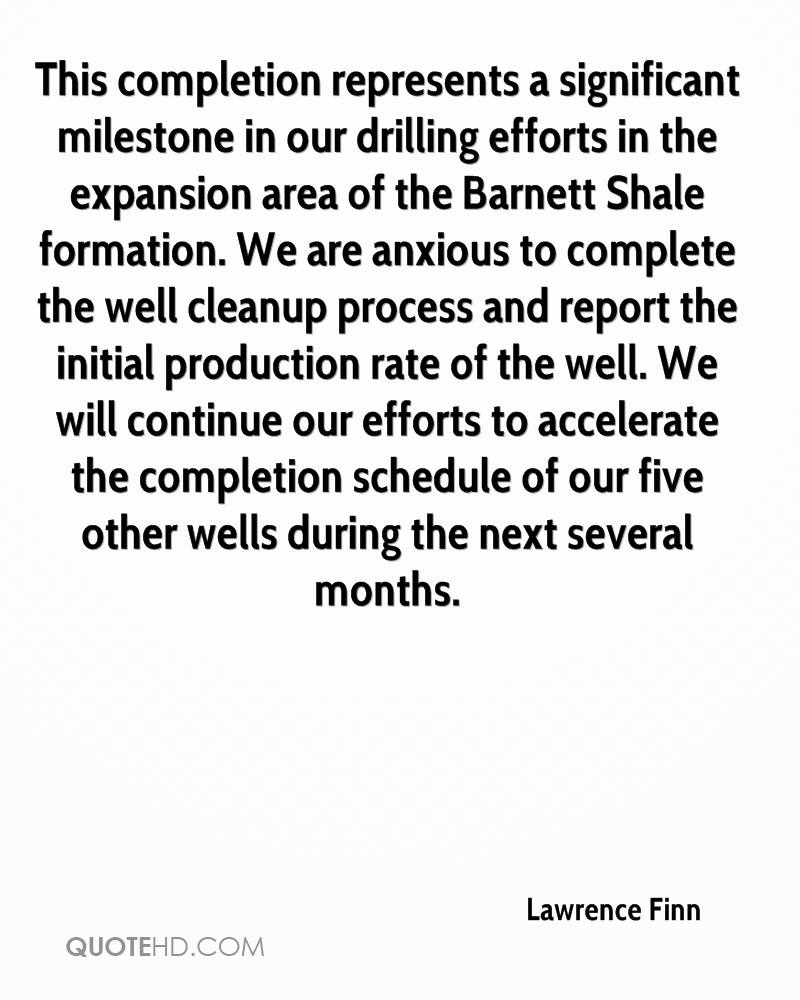 This completion represents a significant milestone in our drilling efforts in the expansion area of the Barnett Shale formation. We are anxious to complete the well cleanup process and report the initial production rate of the well. We will continue our efforts to accelerate the completion schedule of our five other wells during the next several months.