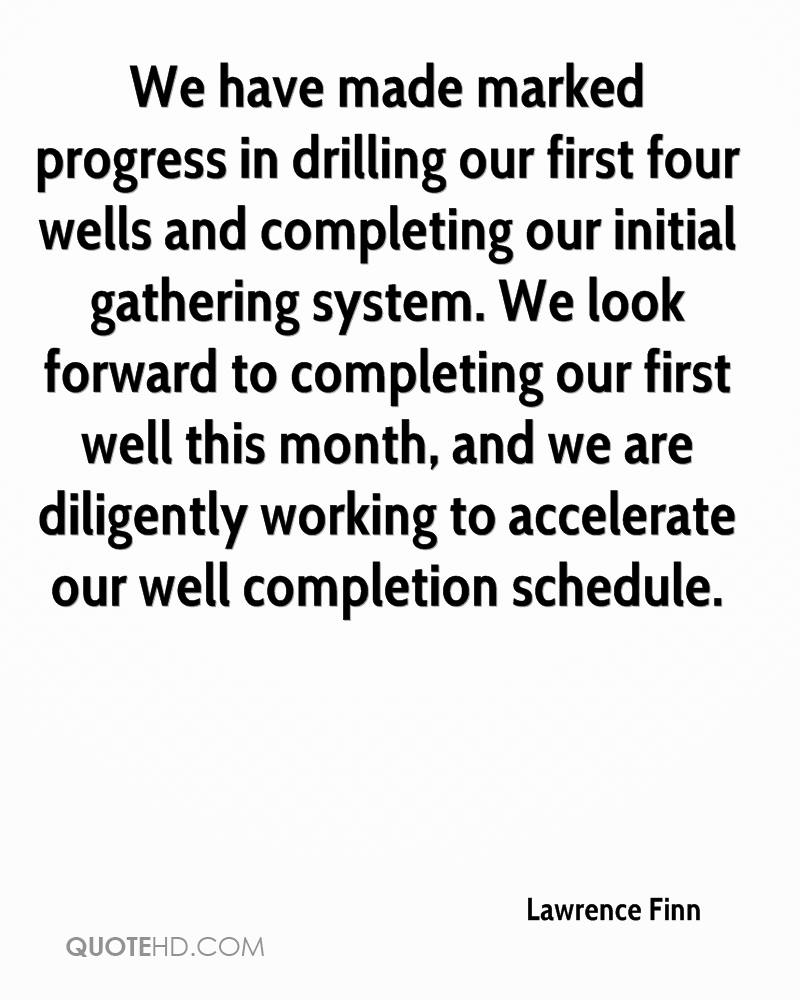 We have made marked progress in drilling our first four wells and completing our initial gathering system. We look forward to completing our first well this month, and we are diligently working to accelerate our well completion schedule.