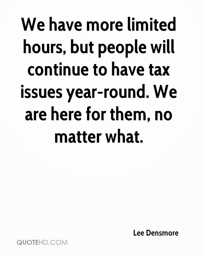 We have more limited hours, but people will continue to have tax issues year-round. We are here for them, no matter what.