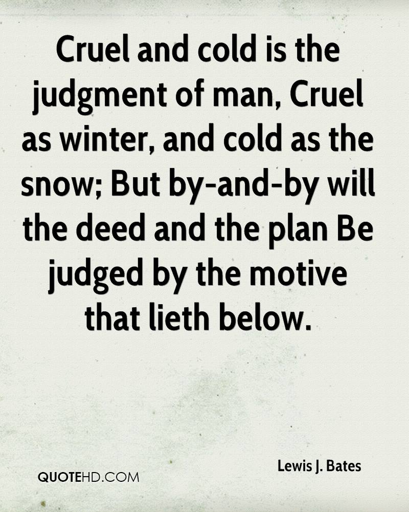 Cruel and cold is the judgment of man, Cruel as winter, and cold as the snow; But by-and-by will the deed and the plan Be judged by the motive that lieth below.