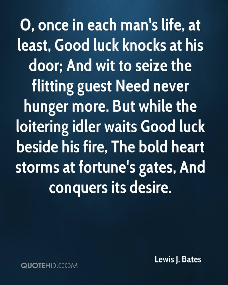 O, once in each man's life, at least, Good luck knocks at his door; And wit to seize the flitting guest Need never hunger more. But while the loitering idler waits Good luck beside his fire, The bold heart storms at fortune's gates, And conquers its desire.