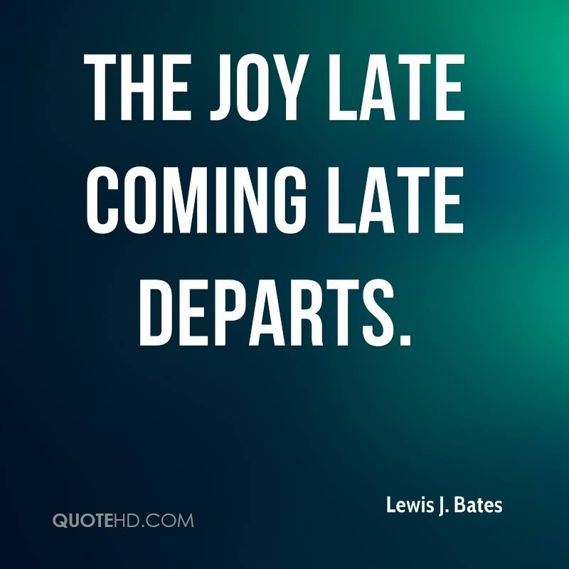 The joy late coming late departs.