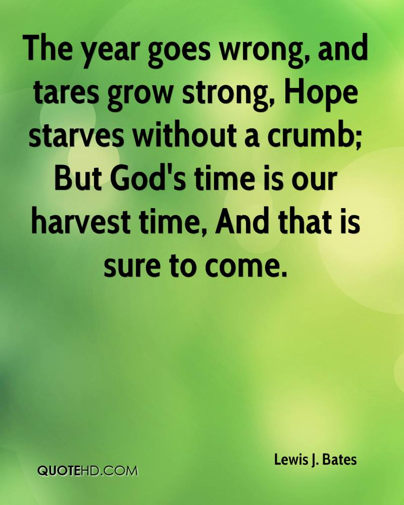 The year goes wrong, and tares grow strong, Hope starves without a crumb; But God's time is our harvest time, And that is sure to come.