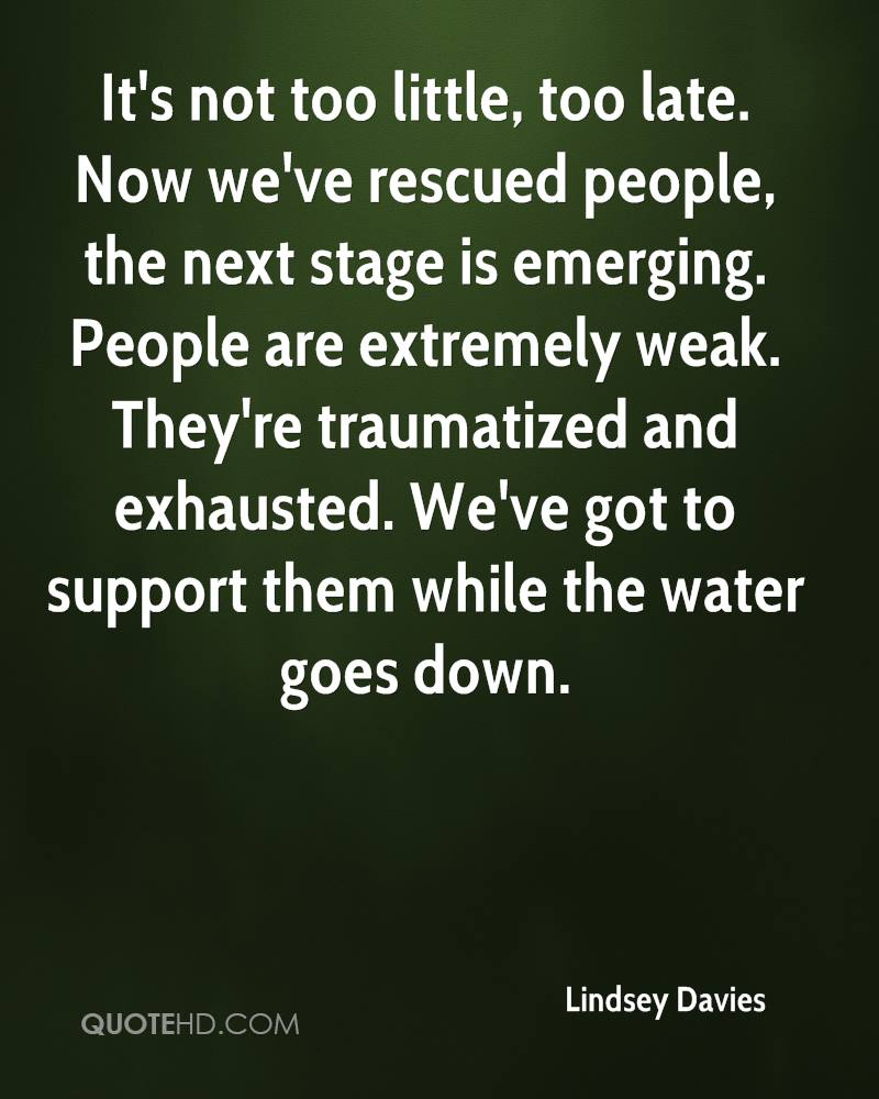 It's not too little, too late. Now we've rescued people, the next stage is emerging. People are extremely weak. They're traumatized and exhausted. We've got to support them while the water goes down.
