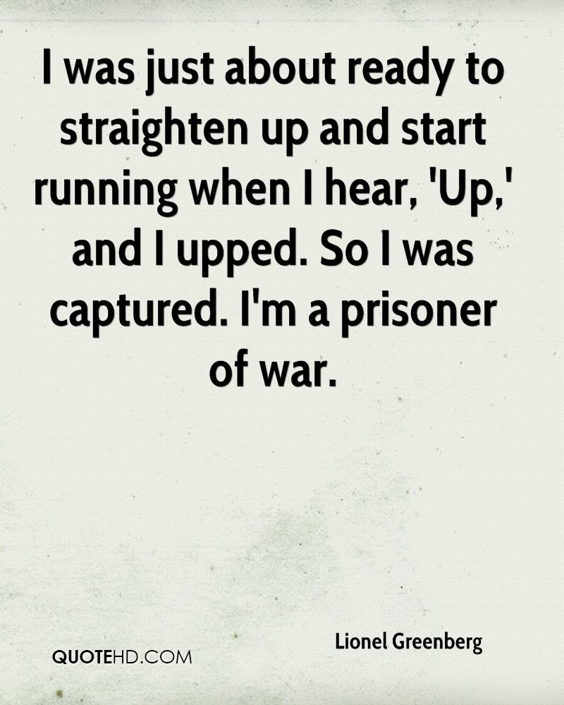 I was just about ready to straighten up and start running when I hear, 'Up,' and I upped. So I was captured. I'm a prisoner of war.