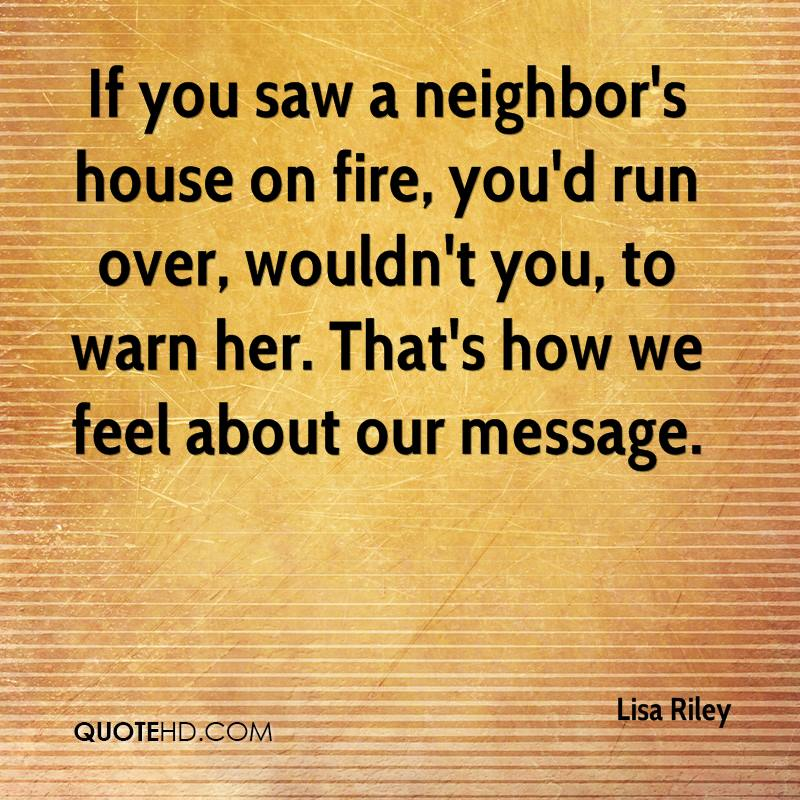If you saw a neighbor's house on fire, you'd run over, wouldn't you, to warn her. That's how we feel about our message.