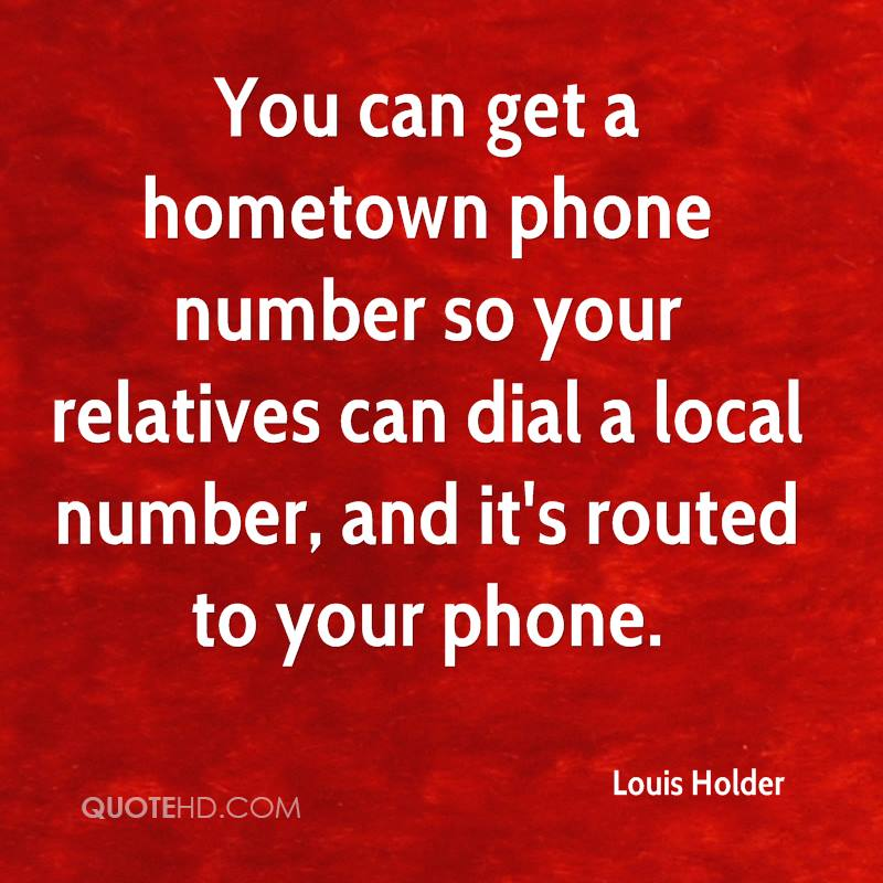 You can get a hometown phone number so your relatives can dial a local number, and it's routed to your phone.