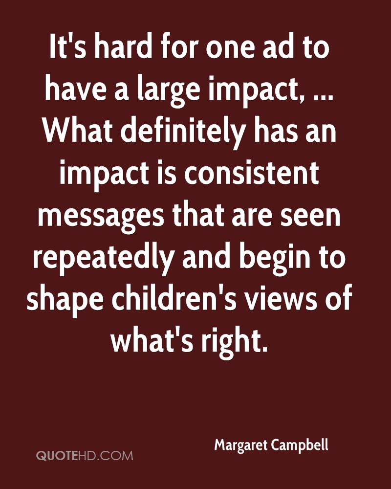 It's hard for one ad to have a large impact, ... What definitely has an impact is consistent messages that are seen repeatedly and begin to shape children's views of what's right.