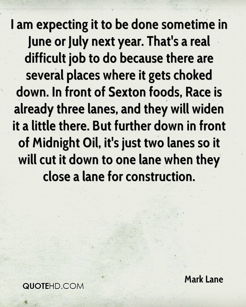 I am expecting it to be done sometime in June or July next year. That's a real difficult job to do because there are several places where it gets choked down. In front of Sexton foods, Race is already three lanes, and they will widen it a little there. But further down in front of Midnight Oil, it's just two lanes so it will cut it down to one lane when they close a lane for construction.