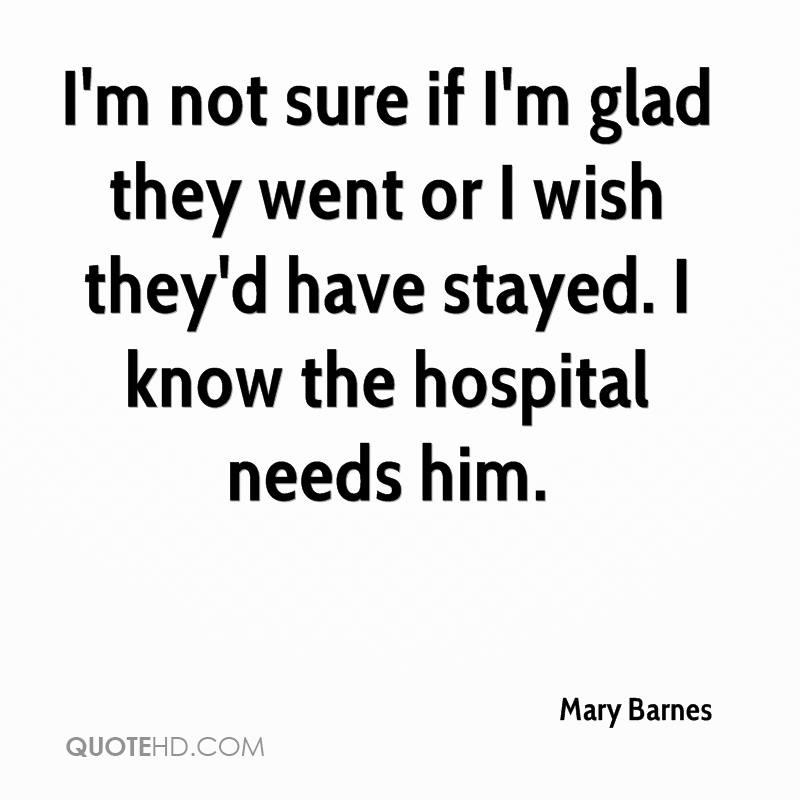 I'm not sure if I'm glad they went or I wish they'd have stayed. I know the hospital needs him.