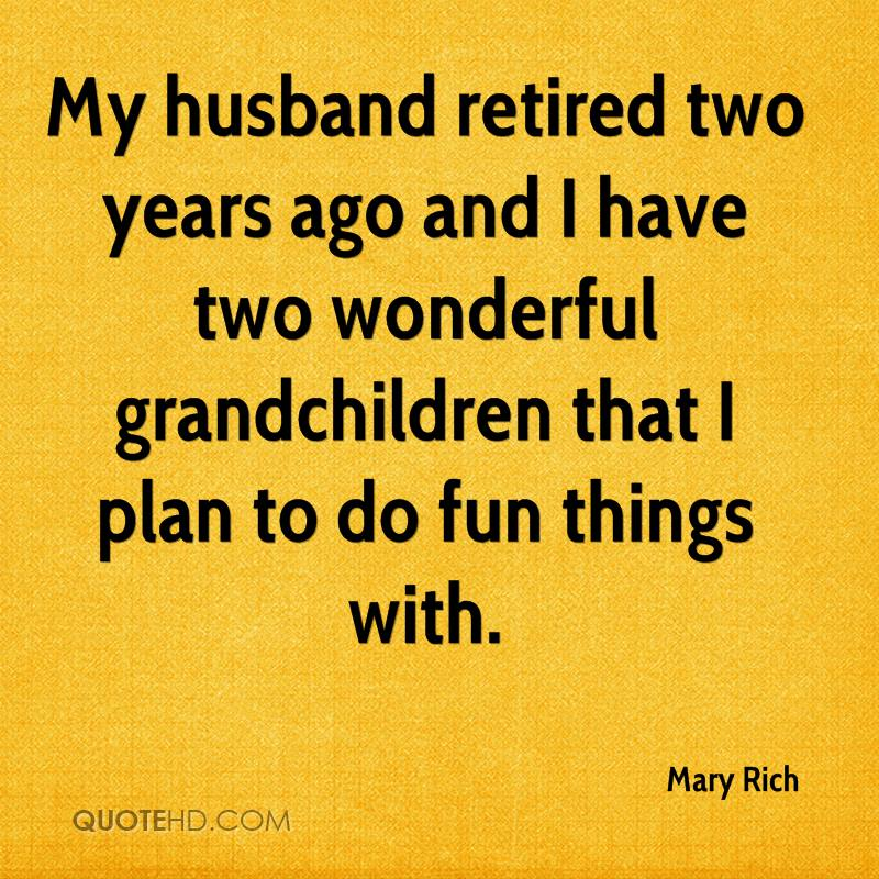 My husband retired two years ago and I have two wonderful grandchildren that I plan to do fun things with.
