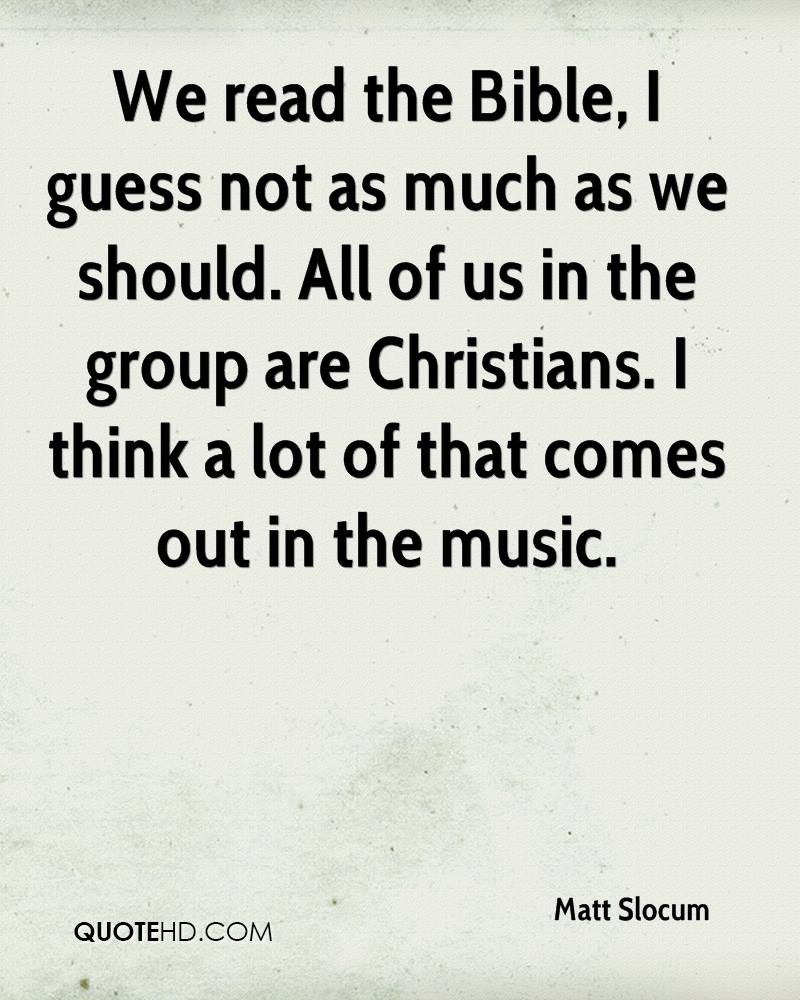 We read the Bible, I guess not as much as we should. All of us in the group are Christians. I think a lot of that comes out in the music.