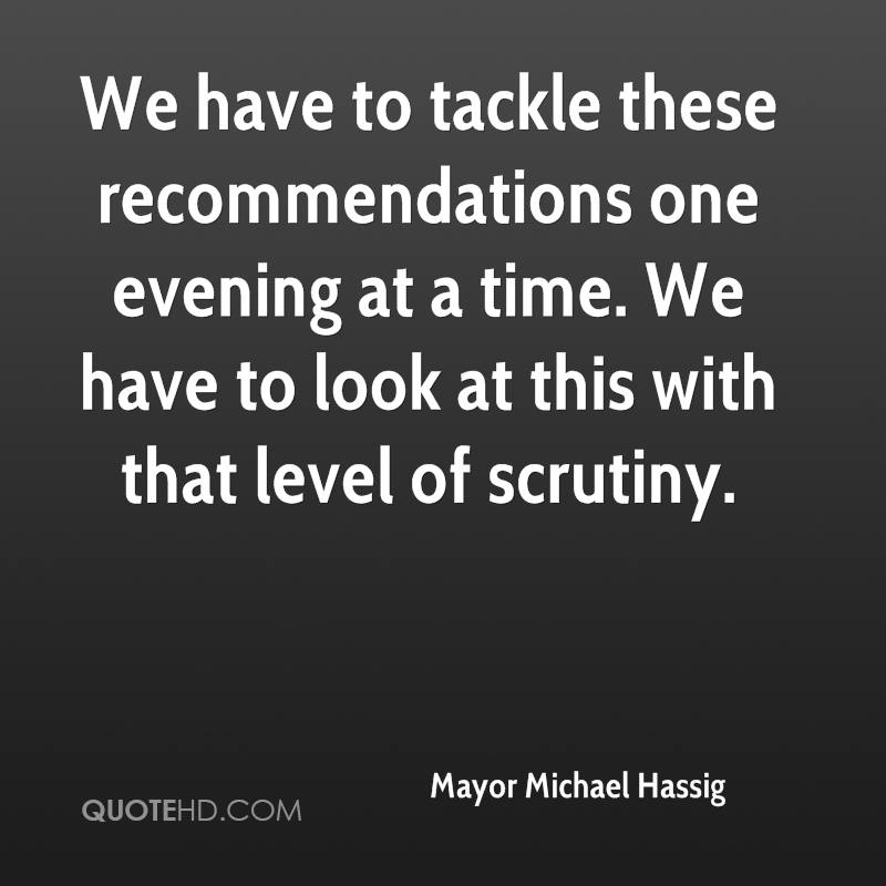 We have to tackle these recommendations one evening at a time. We have to look at this with that level of scrutiny.