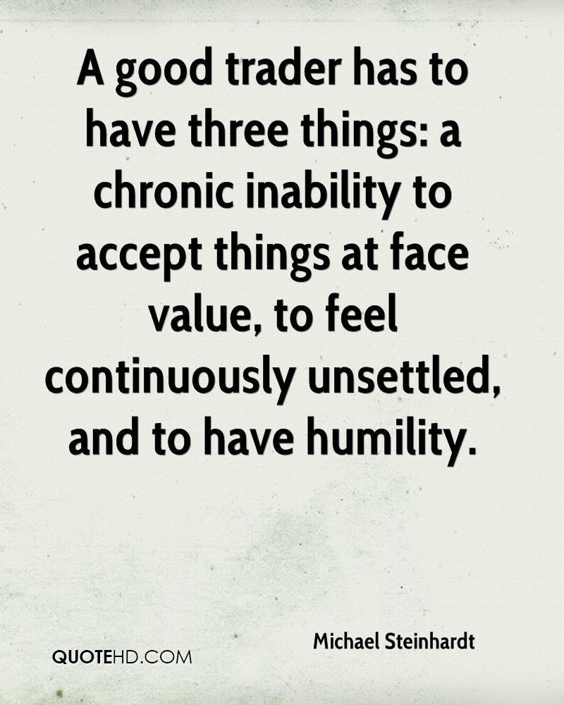 A good trader has to have three things: a chronic inability to accept things at face value, to feel continuously unsettled, and to have humility.