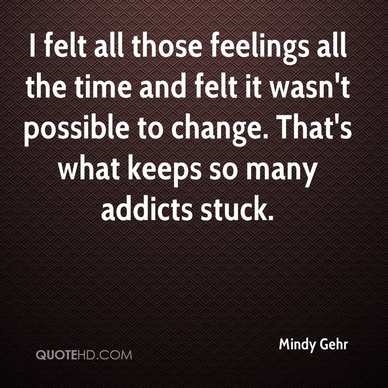I felt all those feelings all the time and felt it wasn't possible to change. That's what keeps so many addicts stuck.