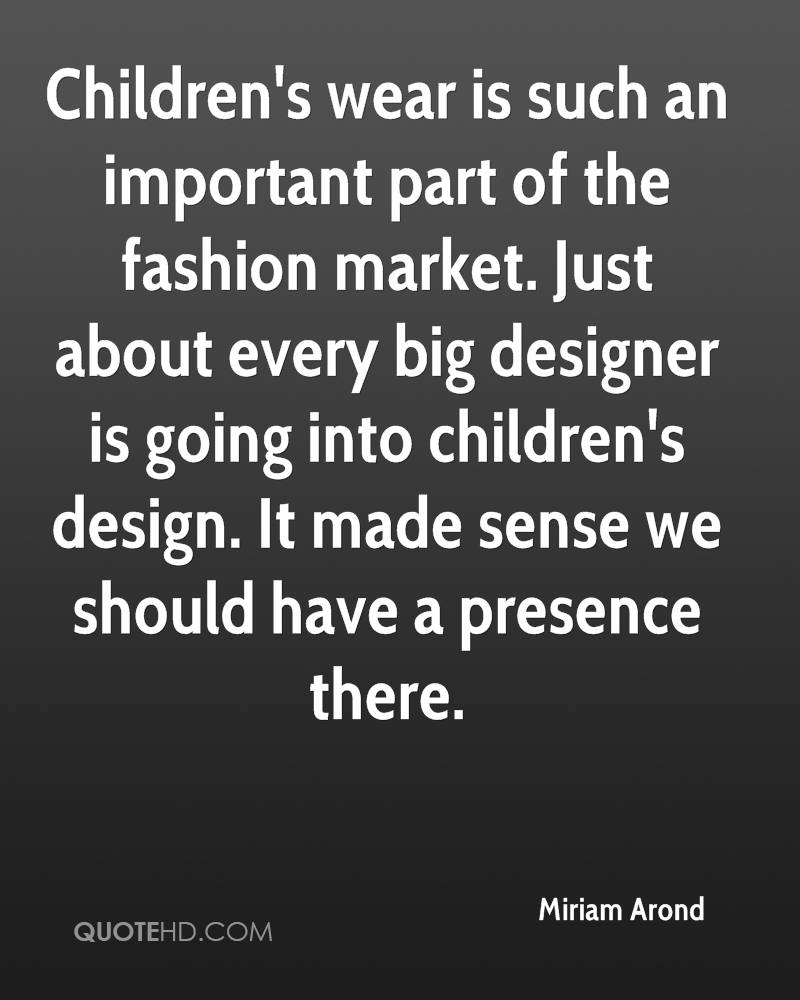 Children's wear is such an important part of the fashion market. Just about every big designer is going into children's design. It made sense we should have a presence there.