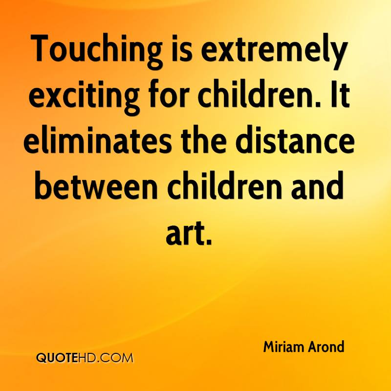 Touching is extremely exciting for children. It eliminates the distance between children and art.