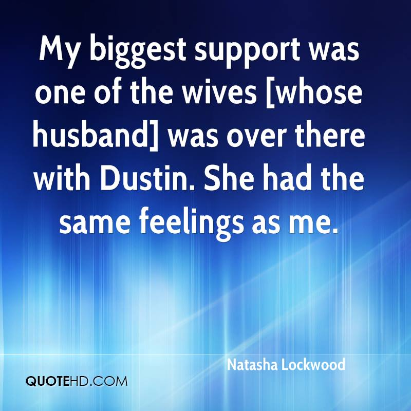 My biggest support was one of the wives [whose husband] was over there with Dustin. She had the same feelings as me.