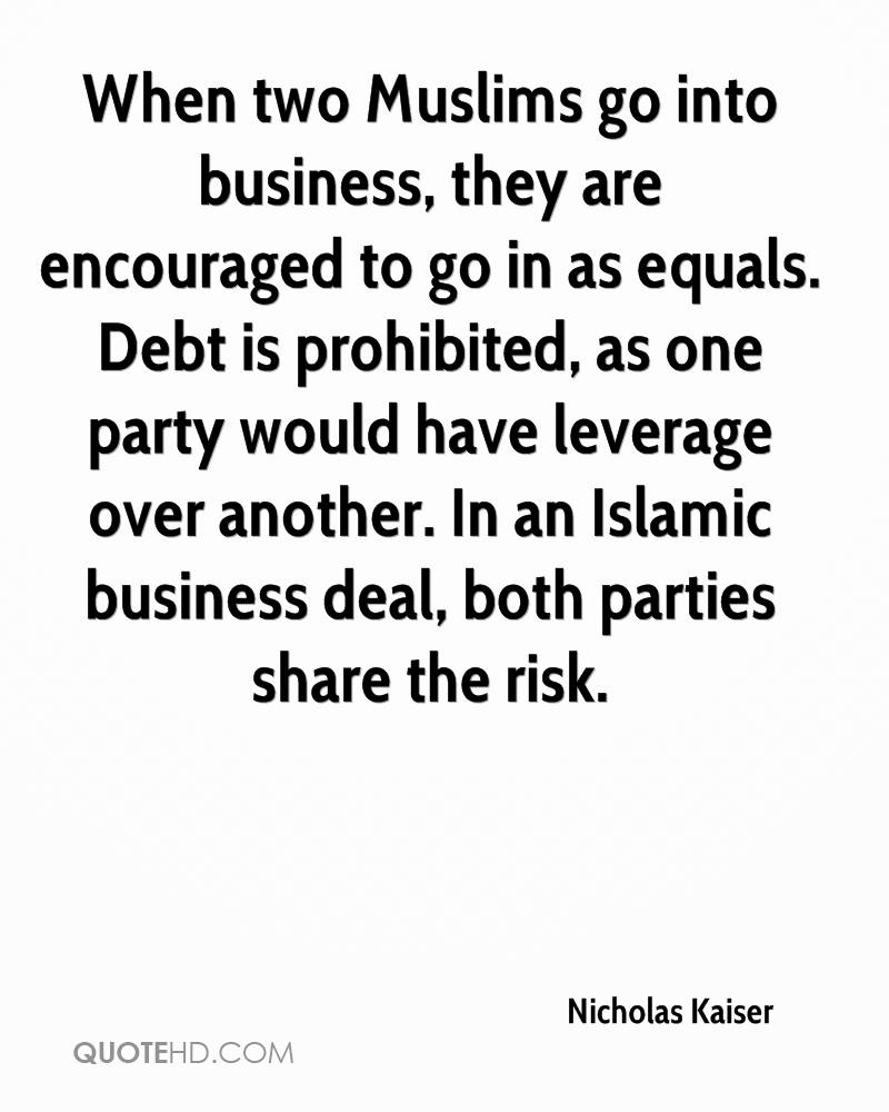 When two Muslims go into business, they are encouraged to go in as equals. Debt is prohibited, as one party would have leverage over another. In an Islamic business deal, both parties share the risk.
