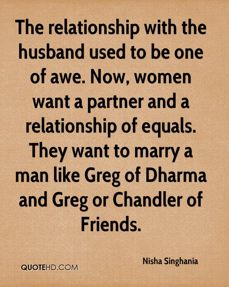 The relationship with the husband used to be one of awe. Now, women want a partner and a relationship of equals. They want to marry a man like Greg of Dharma and Greg or Chandler of Friends.
