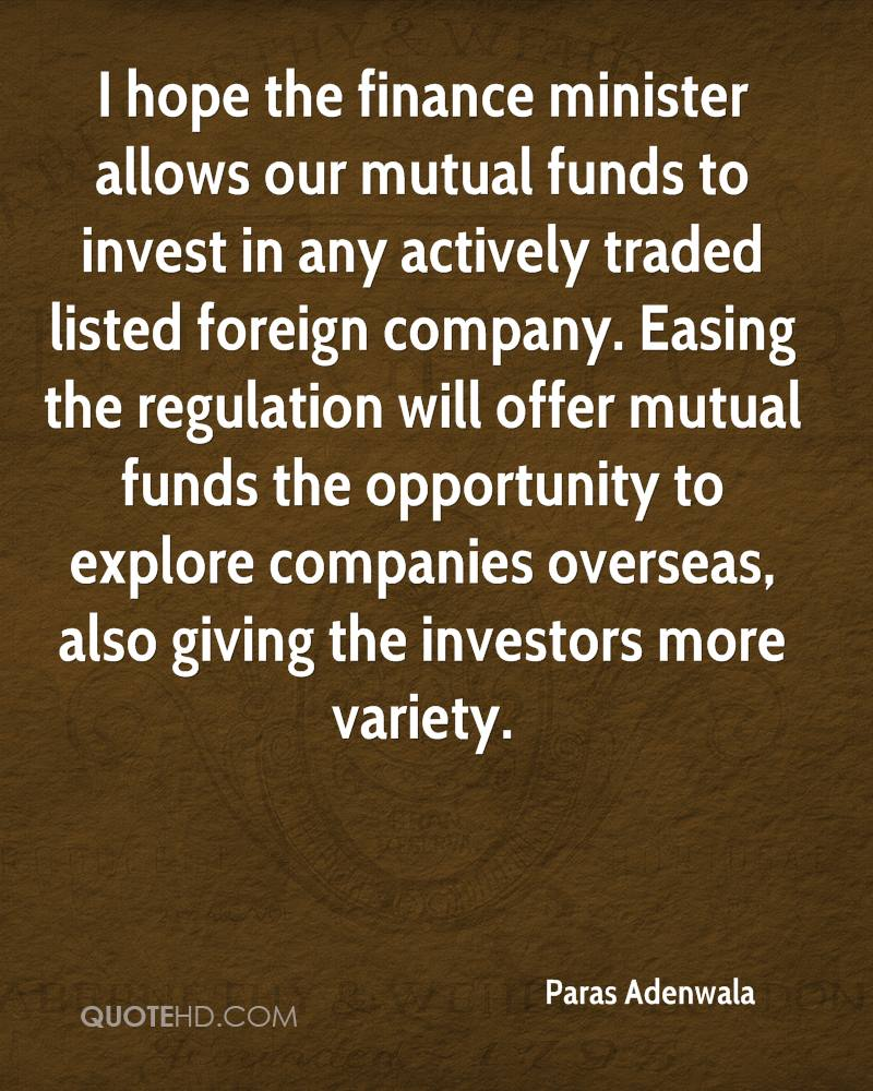 I hope the finance minister allows our mutual funds to invest in any actively traded listed foreign company. Easing the regulation will offer mutual funds the opportunity to explore companies overseas, also giving the investors more variety.