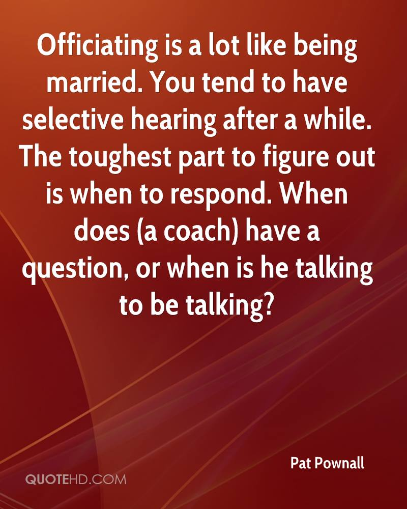 Officiating is a lot like being married. You tend to have selective hearing after a while. The toughest part to figure out is when to respond. When does (a coach) have a question, or when is he talking to be talking?