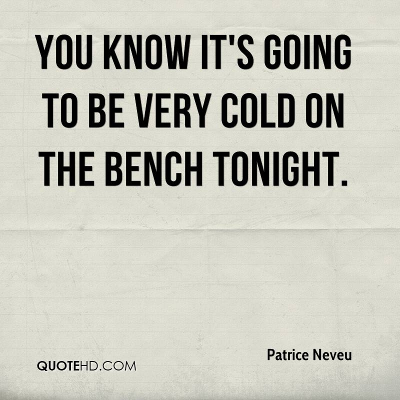 You know it's going to be very cold on the bench tonight.