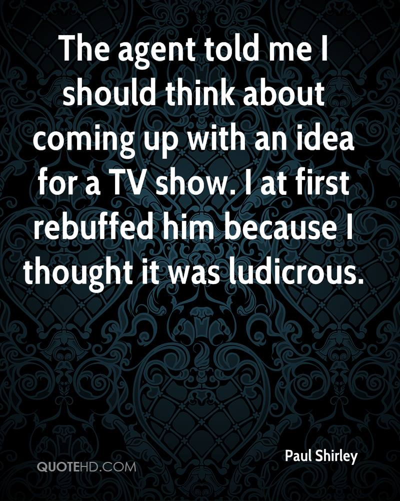 The agent told me I should think about coming up with an idea for a TV show. I at first rebuffed him because I thought it was ludicrous.