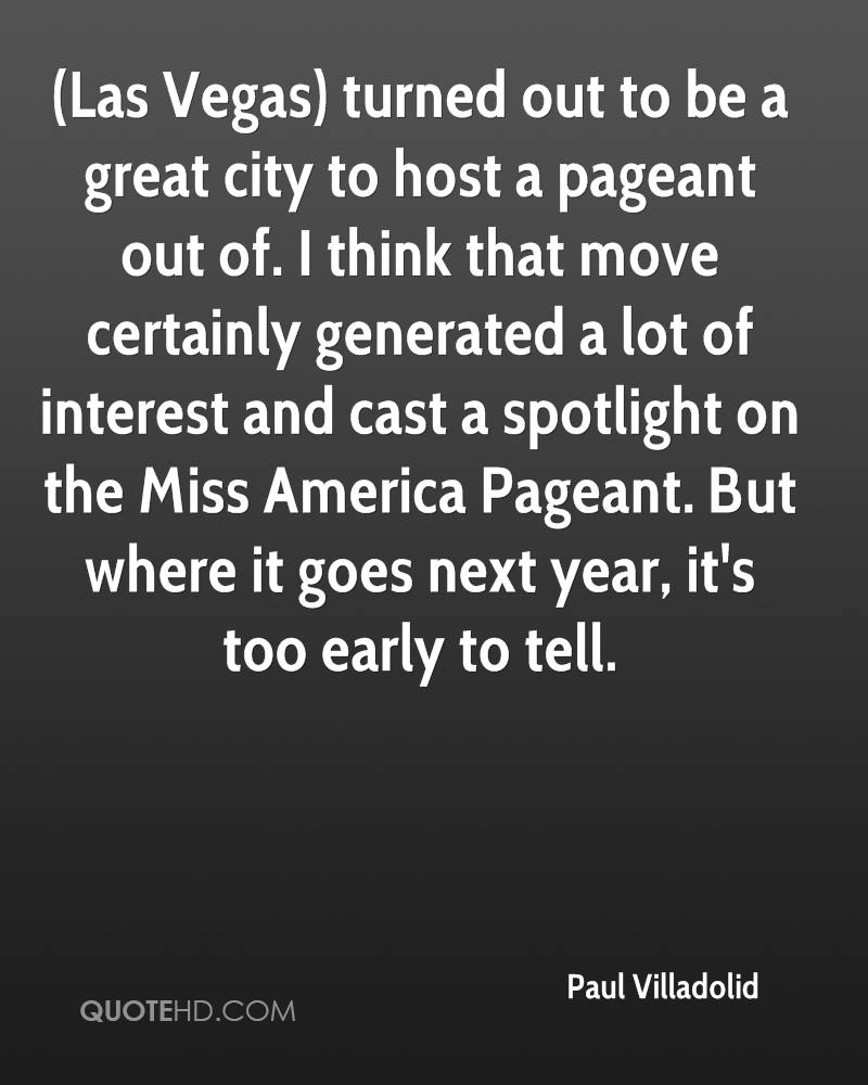 (Las Vegas) turned out to be a great city to host a pageant out of. I think that move certainly generated a lot of interest and cast a spotlight on the Miss America Pageant. But where it goes next year, it's too early to tell.