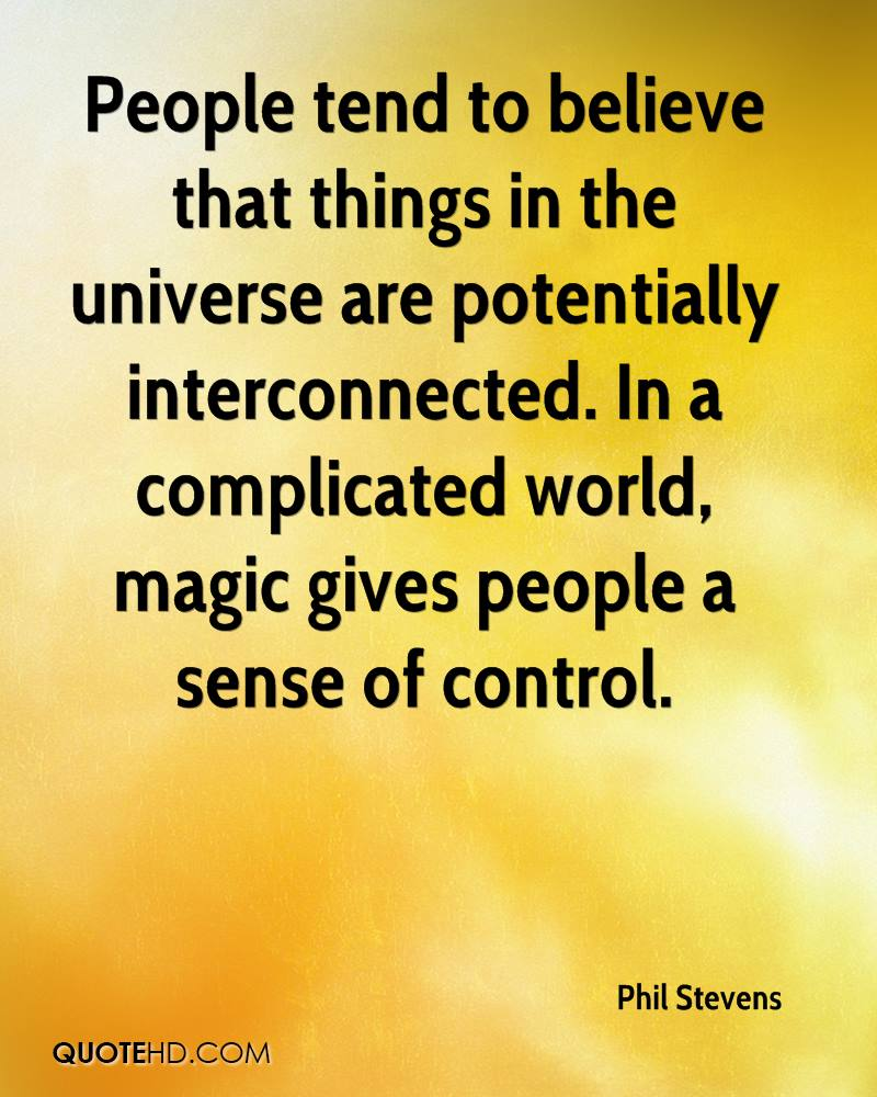People tend to believe that things in the universe are potentially interconnected. In a complicated world, magic gives people a sense of control.