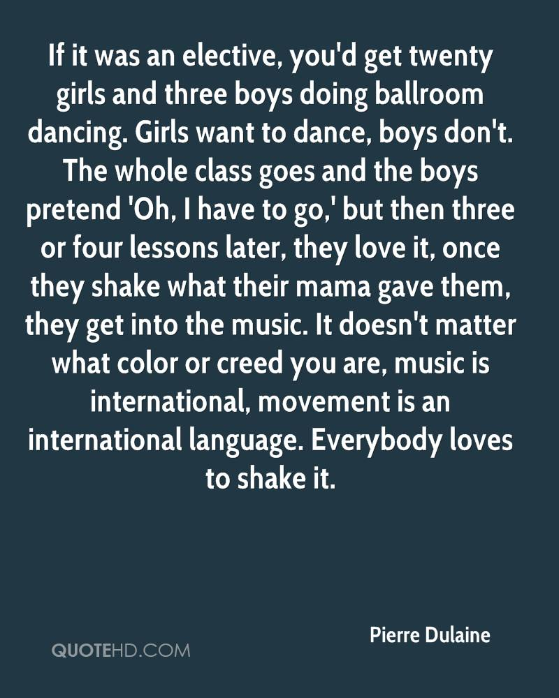 If it was an elective, you'd get twenty girls and three boys doing ballroom dancing. Girls want to dance, boys don't. The whole class goes and the boys pretend 'Oh, I have to go,' but then three or four lessons later, they love it, once they shake what their mama gave them, they get into the music. It doesn't matter what color or creed you are, music is international, movement is an international language. Everybody loves to shake it.