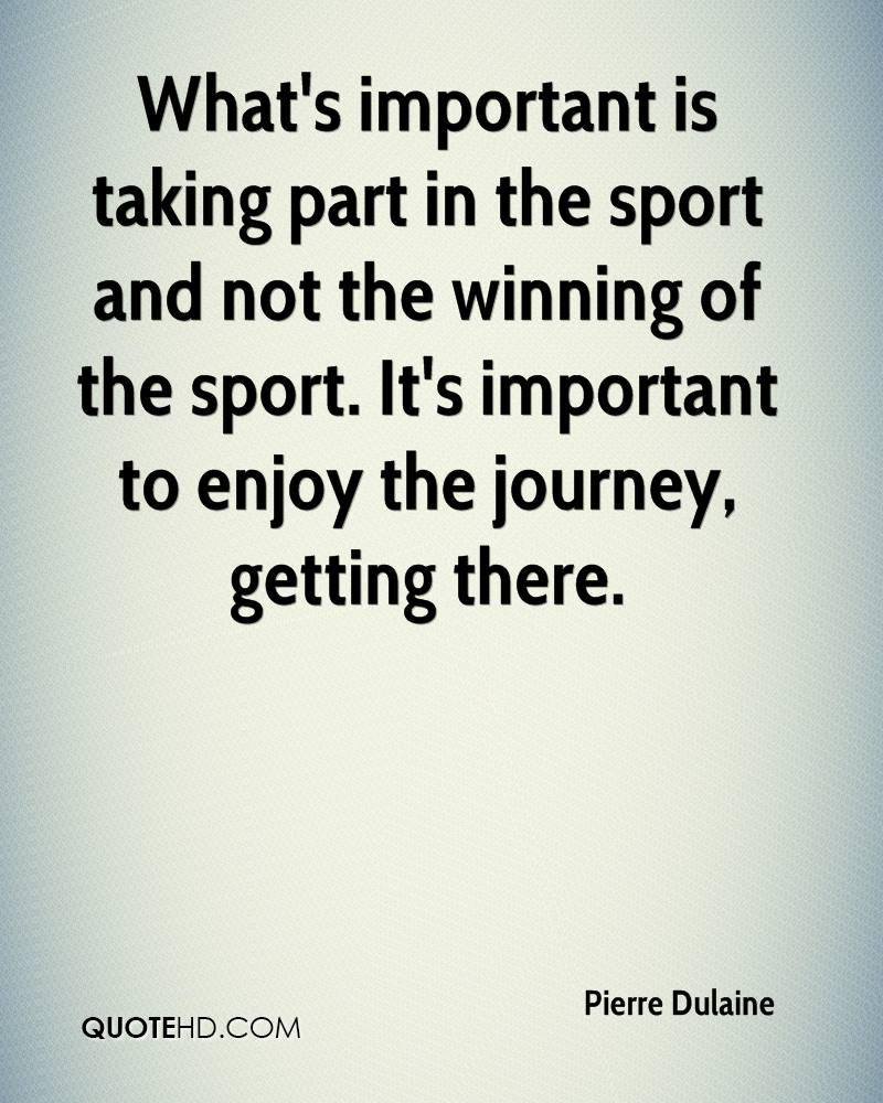 What's important is taking part in the sport and not the winning of the sport. It's important to enjoy the journey, getting there.