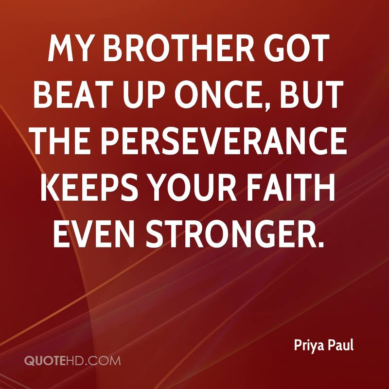 My brother got beat up once, but the perseverance keeps your faith even stronger.