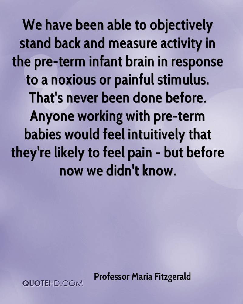 We have been able to objectively stand back and measure activity in the pre-term infant brain in response to a noxious or painful stimulus. That's never been done before. Anyone working with pre-term babies would feel intuitively that they're likely to feel pain - but before now we didn't know.