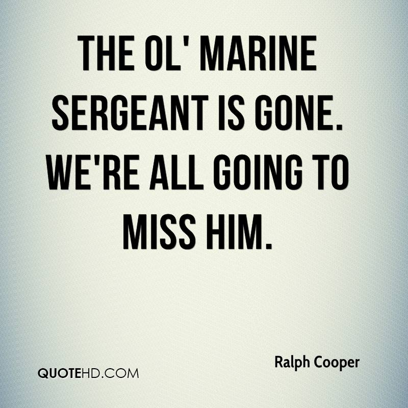 The ol' Marine sergeant is gone. We're all going to miss him.