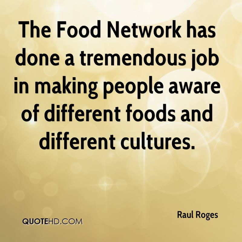 The Food Network has done a tremendous job in making people aware of different foods and different cultures.