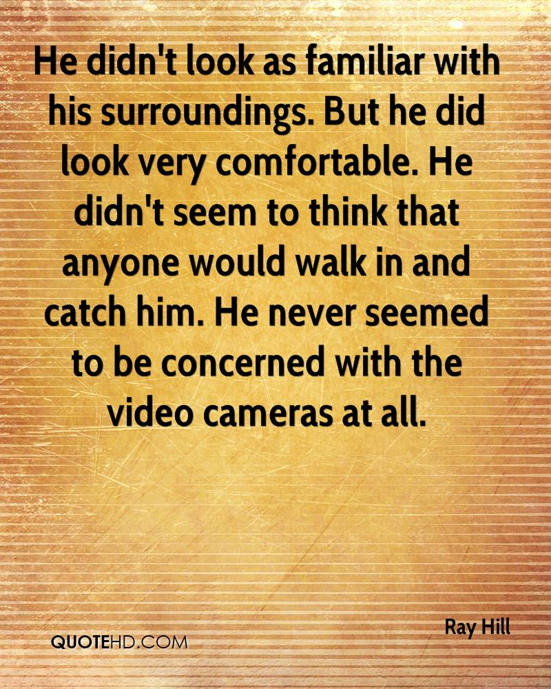 He didn't look as familiar with his surroundings. But he did look very comfortable. He didn't seem to think that anyone would walk in and catch him. He never seemed to be concerned with the video cameras at all.