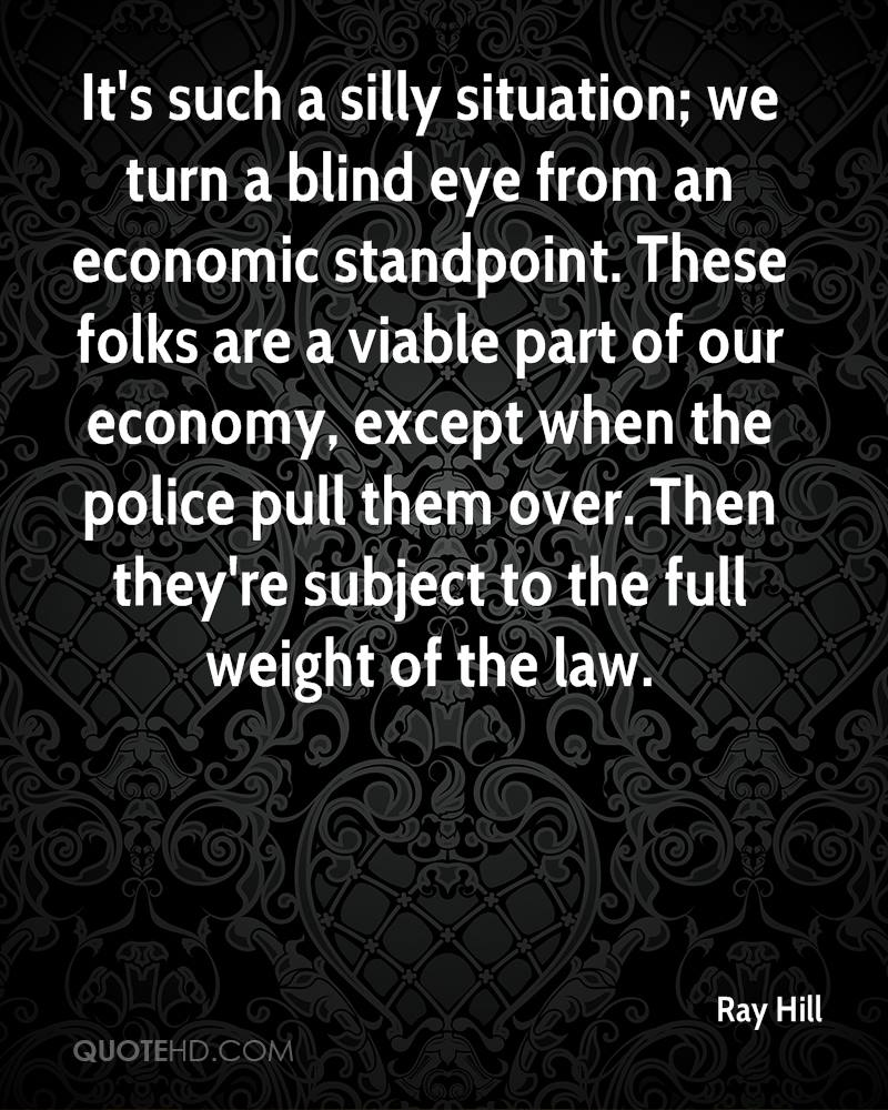 It's such a silly situation; we turn a blind eye from an economic standpoint. These folks are a viable part of our economy, except when the police pull them over. Then they're subject to the full weight of the law.